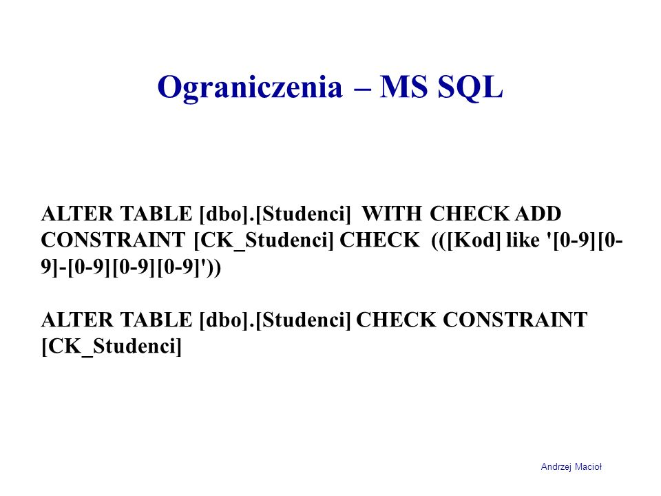 Ograniczenia – MS SQL ALTER TABLE [dbo].[Studenci] WITH CHECK ADD CONSTRAINT [CK_Studenci] CHECK (([Kod] like [0-9][0-9]-[0-9][0-9][0-9] ))